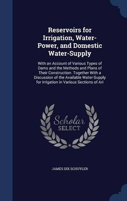 Reservoirs for Irrigation, Water-Power, and Domestic Water-Supply: With an Account of Various Types of Dams and the Methods and Plans of Their Construction. Together with a Discussion of the Available Water-Supply for Irrigation in Various Sections of Ari