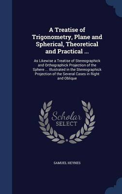 A Treatise of Trigonometry, Plane and Spherical, Theoretical and Practical ...: As Likewise a Treatise of Stereographick and Orthographick Projection of the Sphere ... Illustrated in the Stereographick Projection of the Several Cases in Right and Oblique