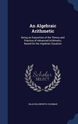 An Algebraic Arithmetic: Being an Exposition of the Theory and Practice of Advanced Arithmetic, Based on the Algebraic Equation