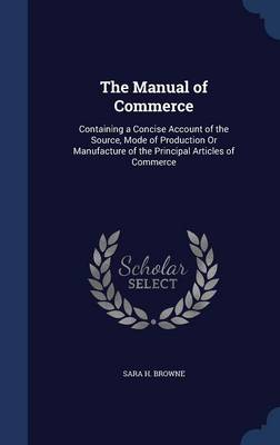 The Manual of Commerce: Containing a Concise Account of the Source, Mode of Production or Manufacture of the Principal Articles of Commerce