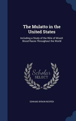 The Mulatto in the United States: Including a Study of the Role of Mixed-Blood Races Throughout the World
