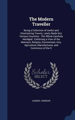 The Modern Traveller: Being a Collection of Useful and Entertaining Travels, Lately Made Into Various Countries: The Whole Carefully Abridged: Exhibiting a View of the Manners, Religion, Government, Arts, Agriculture, Manufactures, and Commerce of the K