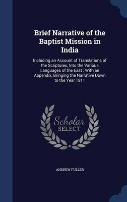 Brief Narrative of the Baptist Mission in India: Including an Account of Translations of the Scriptures, Into the Various Languages of the East: With an Appendix, Bringing the Narrative Down to the Year 1811