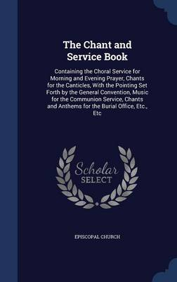The Chant and Service Book: Containing the Choral Service for Morning and Evening Prayer, Chants for the Canticles, with the Pointing Set Forth by the General Convention, Music for the Communion Service, Chants and Anthems for the Burial Office, Etc., Etc