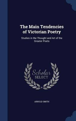 The Main Tendencies of Victorian Poetry: Studies in the Thought and Art of the Greater Poets