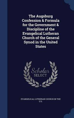 The Augsburg Confession & Formula for the Government & Discipline of the Evangelical Lutheran Church of the General Synod in the United States