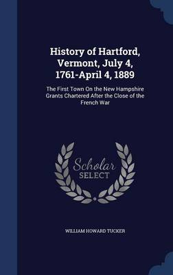 History of Hartford, Vermont, July 4, 1761-April 4, 1889: The First Town on the New Hampshire Grants Chartered After the Close of the French War