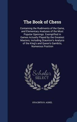The Book of Chess: Containing the Rudiments of the Game, and Elementary Analyses of the Most Popular Openings. Exemplified in Games Actually Played by the Greatest Masters; Including Staunton's Analysis of the King's and Queen's Gambits, Numerous Position
