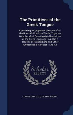 The Primitives of the Greek Tongue: Containing a Complete Collection of All the Roots or Primitive Words, Together with the Most Considerable Derivatives of the Greek Language: As Also a Treatise of Prepositions and Other Undeclinable Particles: And an