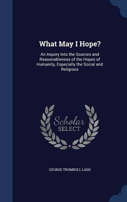 What May I Hope?: An Inquiry Into the Sources and Reasonableness of the Hopes of Humanity, Especially the Social and Religious