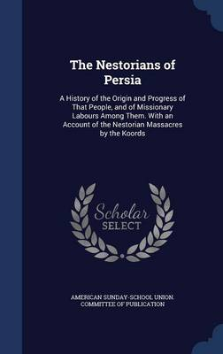 The Nestorians of Persia: A History of the Origin and Progress of That People, and of Missionary Labours Among Them. with an Account of the Nestorian Massacres by the Koords