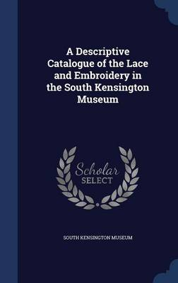 A Descriptive Catalogue of the Lace and Embroidery in the South Kensington Museum