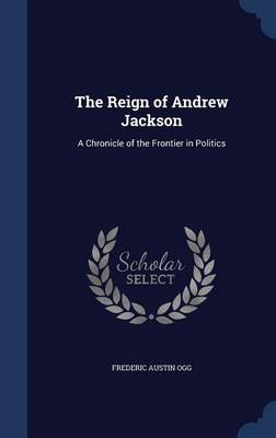 The Reign of Andrew Jackson: A Chronicle of the Frontier in Politics