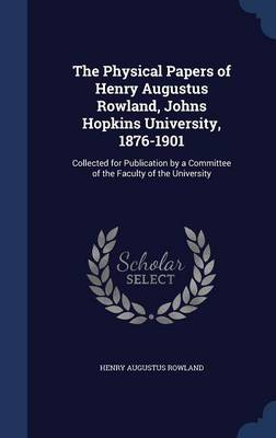 The Physical Papers of Henry Augustus Rowland, Johns Hopkins University, 1876-1901: Collected for Publication by a Committee of the Faculty of the University