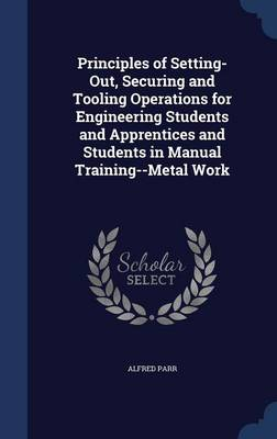 Principles of Setting-Out, Securing and Tooling Operations for Engineering Students and Apprentices and Students in Manual Training--Metal Work