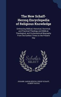 The New Schaff-Herzog Encyclopedia of Religious Knowledge: Embracing Biblical, Historical, Doctrinal, and Practical Theology and Biblical, Theological, and Ecclesiastical Biography from the Earliest Times to the Present Day