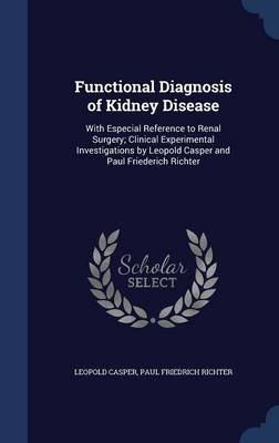 Functional Diagnosis of Kidney Disease: With Especial Reference to Renal Surgery; Clinical Experimental Investigations by Leopold Casper and Paul Friederich Richter