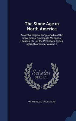 The Stone Age in North America: An Archaeological Encyclopedia of the Implements, Ornaments, Weapons, Utensils, Etc., of the Prehistoric Tribes of North America, Volume 2