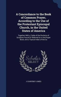 A Concordance to the Book of Common Prayer, According to the Use of the Protestant Episcopal Church, in the United States of America: Together with a Table of the Portions of Scripture Found or Referred to in the Prayer Book, and a Topical Index of the Co