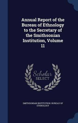 Annual Report of the Bureau of Ethnology to the Secretary of the Smithsonian Institution, Volume 11