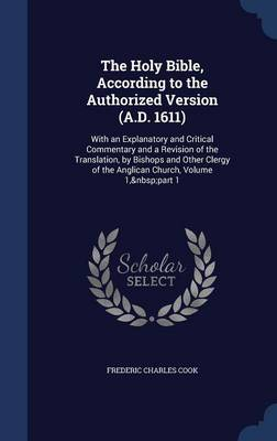 The Holy Bible, According to the Authorized Version (A.D. 1611): With an Explanatory and Critical Commentary and a Revision of the Translation, by Bishops and Other Clergy of the Anglican Church, Volume 1, Part 1