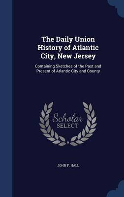 The Daily Union History of Atlantic City, New Jersey: Containing Sketches of the Past and Present of Atlantic City and County