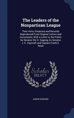 The Leaders of the Nonpartisan League: Their Aims, Purposes and Records Reproduced from Original Letters and Documents; With a Letter to the Public by Senator OLE O. Sageng, Ex-Senator J. E. Haycraft and Captain Frank E. Reed