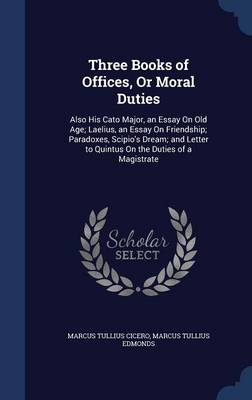 Three Books of Offices, or Moral Duties: Also His Cato Major, an Essay on Old Age; Laelius, an Essay on Friendship; Paradoxes, Scipio's Dream; And Letter to Quintus on the Duties of a Magistrate