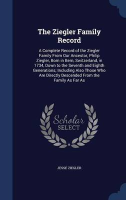 The Ziegler Family Record: A Complete Record of the Ziegler Family from Our Ancestor, Philip Ziegler, Born in Bern, Switzerland, in 1734, Down to the Seventh and Eighth Generations; Including Also Those Who Are Directly Descended from the Family as Far as