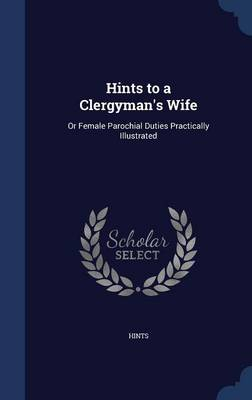 Hints to a Clergyman's Wife: Or Female Parochial Duties Practically Illustrated