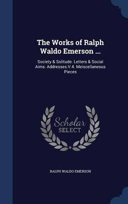 The Works of Ralph Waldo Emerson ...: Society & Solitude. Letters & Social Aims. Addresses.V.4. Meiscellaneous Pieces