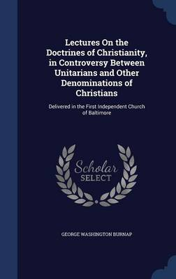 Lectures on the Doctrines of Christianity, in Controversy Between Unitarians and Other Denominations of Christians: Delivered in the First Independent Church of Baltimore