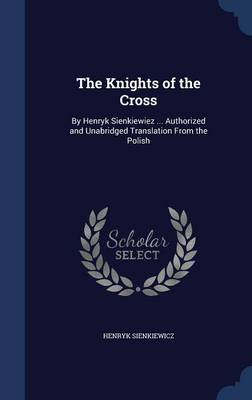 The Knights of the Cross: By Henryk Sienkiewiez ... Authorized and Unabridged Translation from the Polish