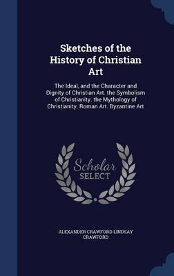 Sketches of the History of Christian Art: The Ideal, and the Character and Dignity of Christian Art. the Symbolism of Christianity. the Mythology of Christianity. Roman Art. Byzantine Art