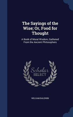 The Sayings of the Wise; Or, Food for Thought: A Book of Moral Wisdom, Gathered from the Ancient Philosophers