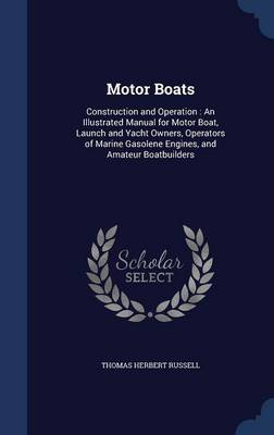 Motor Boats: Construction and Operation: An Illustrated Manual for Motor Boat, Launch and Yacht Owners, Operators of Marine Gasolene Engines, and Amateur Boatbuilders