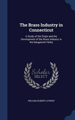 The Brass Industry in Connecticut: A Study of the Origin and the Development of the Brass Industry in the Naugatuck Valley