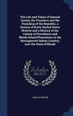 The Life and Times of Samuel Gorton; The Founders and the Founding of the Republic, a Section of Early United States History and a History of the Colony of Providence and Rhode Island Plantations in the Narragansett Indian Country, Now the State of Rhode