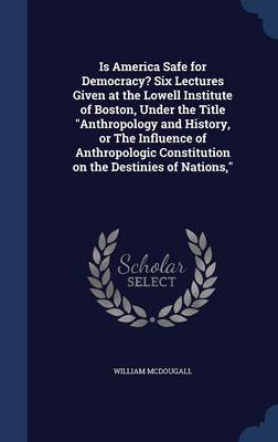 Is America Safe for Democracy? Six Lectures Given at the Lowell Institute of Boston, Under the Title Anthropology and History, or the Influence of Anthropologic Constitution on the Destinies of Nations,