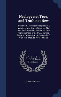 Neology Not True, and Truth Not New: Three Short Treatises Concerning F.D. Maurice's Vere Street Sermons, the REV. Prof. Jowett's Doctrine on the Righteousness of God, J.L. Davies' Reply to Atonement by Propitiation, with That Treatise Also, and a Su