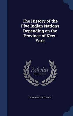 The History of the Five Indian Nations Depending on the Province of New-York