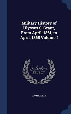 Military History of Ulysses S. Grant, from April, 1861, to April, 1865 Volume I