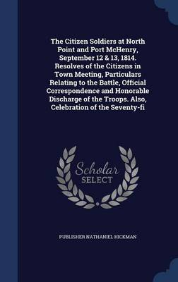 The Citizen Soldiers at North Point and Port McHenry, September 12 & 13, 1814. Resolves of the Citizens in Town Meeting, Particulars Relating to the Battle, Official Correspondence and Honorable Discharge of the Troops. Also, Celebration of the Seventy-Fi