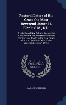 Pastoral Letter of His Grace the Most Reverend James H. Blenk, S.M., D.D.: Archibishop of New Orleans, Announcing to His Diocese the Jubilee Proclaimed to the Universal Church by Our Holy Father, Pius X, in Commemoration of the Sixteenth Centenary of the