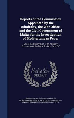 Reports of the Commission Appointed by the Admiralty, the War Office, and the Civil Government of Malta, for the Investigation of Mediterranean Fever: Under the Supervision of an Advisory Committee of the Royal Society, Parts 6-7