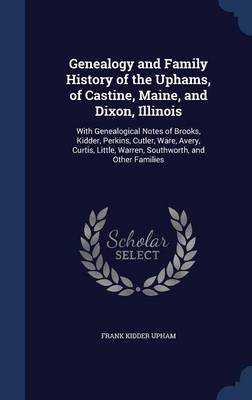 Genealogy and Family History of the Uphams, of Castine, Maine, and Dixon, Illinois: With Genealogical Notes of Brooks, Kidder, Perkins, Cutler, Ware, Avery, Curtis, Little, Warren, Southworth, and Other Families