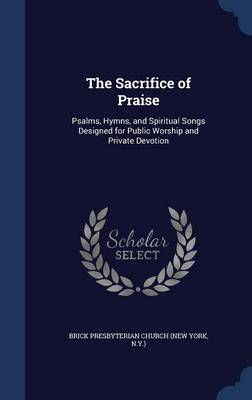 The Sacrifice of Praise: Psalms, Hymns, and Spiritual Songs Designed for Public Worship and Private Devotion