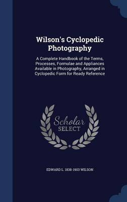Wilson's Cyclopedic Photography: A Complete Handbook of the Terms, Processes, Formulae and Appliances Available in Photography, Arranged in Cyclopedic Form for Ready Reference