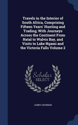 Travels in the Interior of South Africa, Comprising Fifteen Years' Hunting and Trading; With Journeys Across the Continent from Natal to Walvis Bay, and Visits to Lake Ngami and the Victoria Falls Volume 2