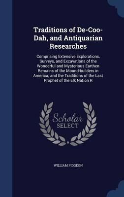Traditions of de-Coo-Dah, and Antiquarian Researches: Comprising Extensive Explorations, Surveys, and Excavations of the Wonderful and Mysterious Earthen Remains of the Mound-Builders in America; And the Traditions of the Last Prophet of the Elk Nation R